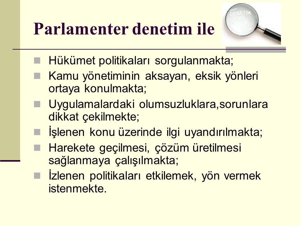 Parlamenter denetim ile  Hükümet politikaları sorgulanmakta;  Kamu yönetiminin aksayan, eksik yönleri ortaya konulmakta;  Uygulamalardaki olumsuzluklara,sorunlara dikkat çekilmekte;  İşlenen konu üzerinde ilgi uyandırılmakta;  Harekete geçilmesi, çözüm üretilmesi sağlanmaya çalışılmakta;  İzlenen politikaları etkilemek, yön vermek istenmekte.