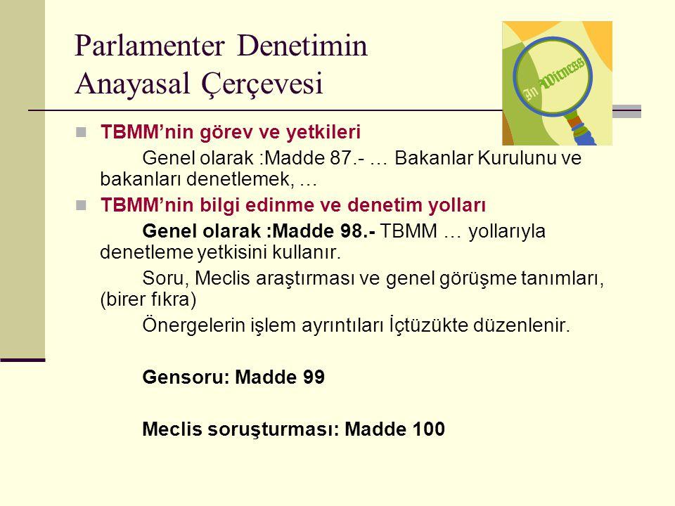 Parlamenter Denetimin Anayasal Çerçevesi  TBMM'nin görev ve yetkileri Genel olarak :Madde 87.- … Bakanlar Kurulunu ve bakanları denetlemek, …  TBMM'nin bilgi edinme ve denetim yolları Genel olarak :Madde 98.- TBMM … yollarıyla denetleme yetkisini kullanır.