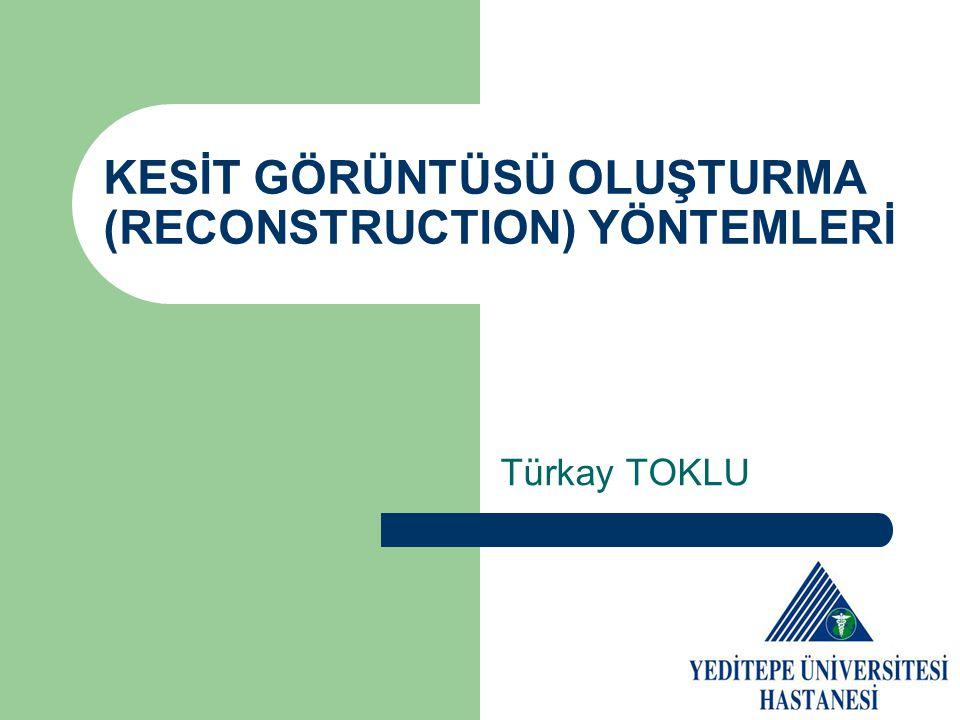 KESİT GÖRÜNTÜSÜ OLUŞTURMA (RECONSTRUCTION) YÖNTEMLERİ Türkay TOKLU