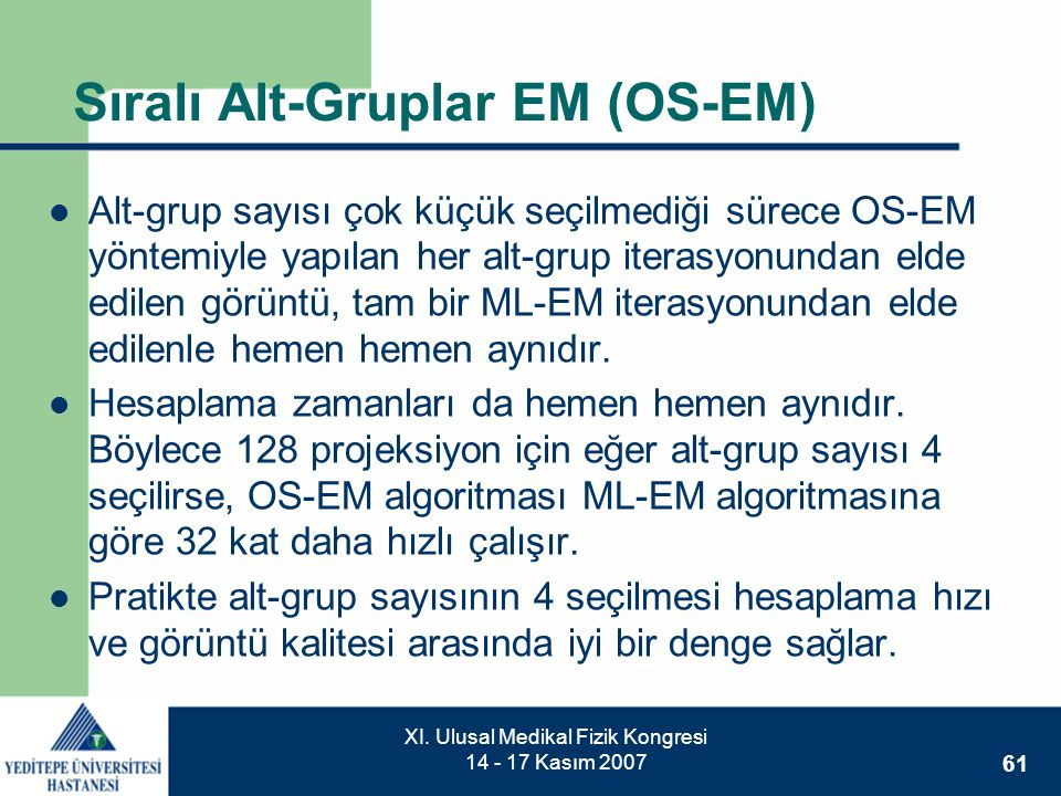 61 XI. Ulusal Medikal Fizik Kongresi 14 - 17 Kasım 2007 Sıralı Alt-Gruplar EM (OS-EM)  Alt-grup sayısı çok küçük seçilmediği sürece OS-EM yöntemiyle