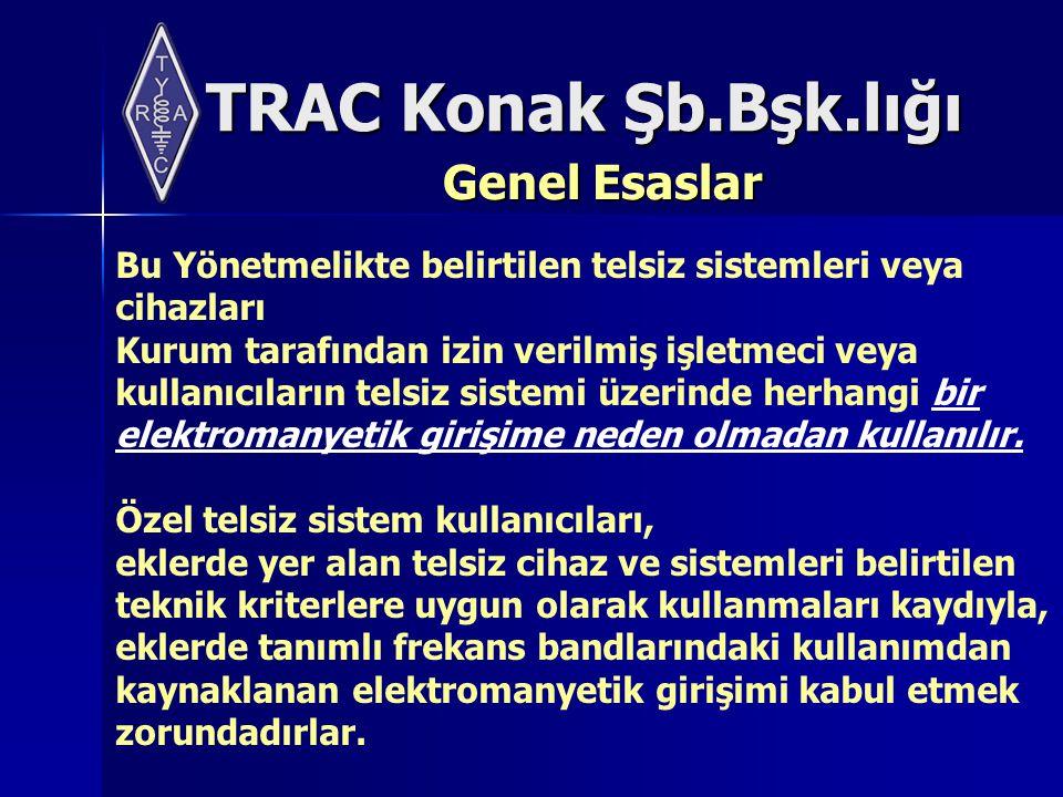 TRAC Konak Şb.Bşk.lığı Genel Esaslar Bu Yönetmelikte belirtilen telsiz sistemleri veya cihazları Kurum tarafından izin verilmiş işletmeci veya kullanıcıların telsiz sistemi üzerinde herhangi bir elektromanyetik girişime neden olmadan kullanılır.