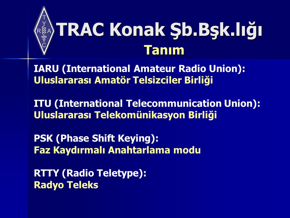 TRAC Konak Şb.Bşk.lığı Tanım IARU (International Amateur Radio Union): Uluslararası Amatör Telsizciler Birliği ITU (International Telecommunication Union): Uluslararası Telekomünikasyon Birliği PSK (Phase Shift Keying): Faz Kaydırmalı Anahtarlama modu RTTY (Radio Teletype): Radyo Teleks