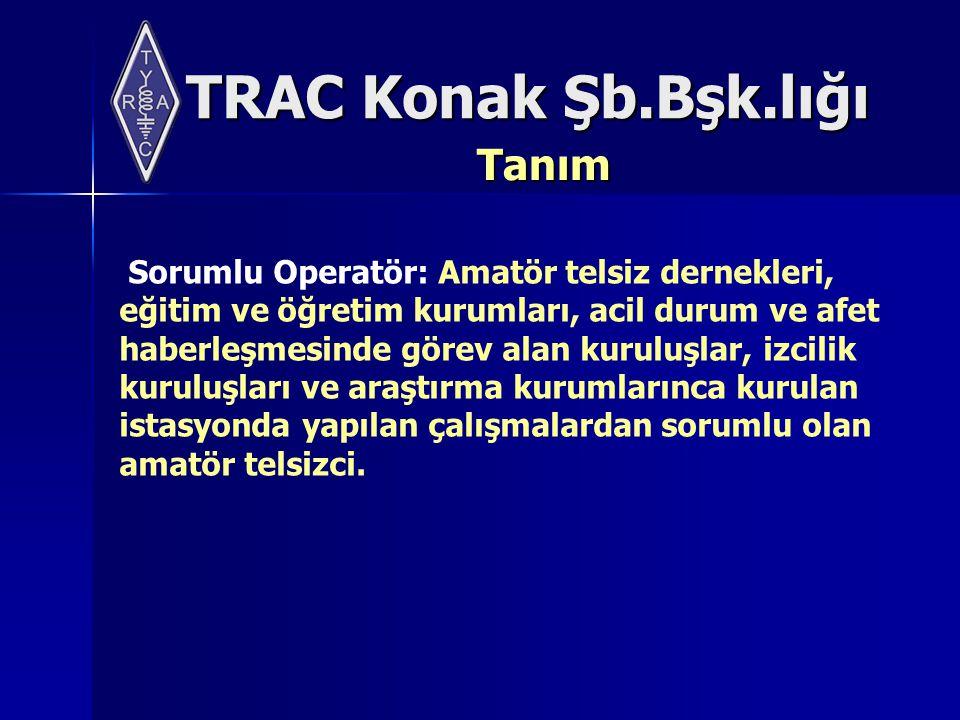 TRAC Konak Şb.Bşk.lığı Tanım Sorumlu Operatör: Amatör telsiz dernekleri, eğitim ve öğretim kurumları, acil durum ve afet haberleşmesinde görev alan kuruluşlar, izcilik kuruluşları ve araştırma kurumlarınca kurulan istasyonda yapılan çalışmalardan sorumlu olan amatör telsizci.