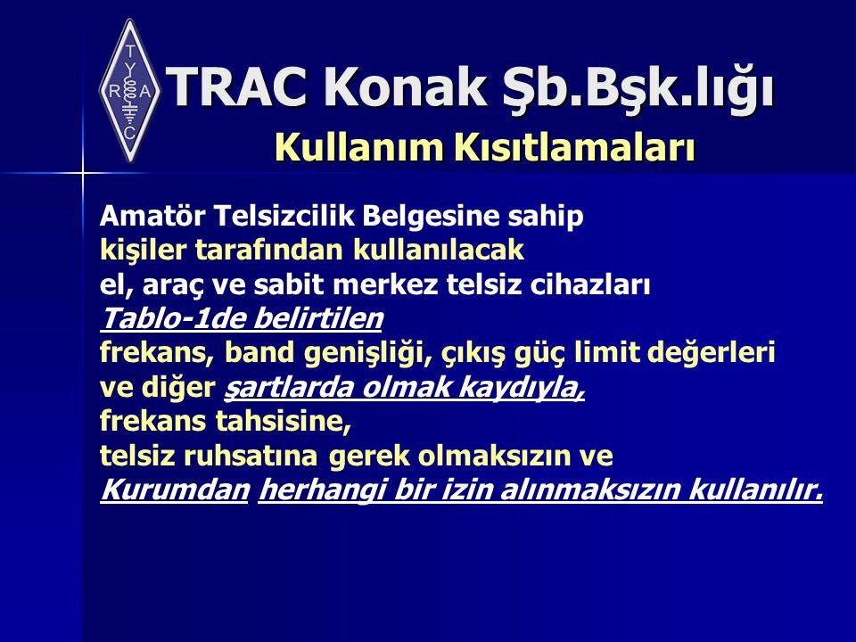 TRAC Konak Şb.Bşk.lığı Kullanım Kısıtlamaları Amatör Telsizcilik Belgesine sahip kişiler tarafından kullanılacak el, araç ve sabit merkez telsiz cihazları Tablo-1de belirtilen frekans, band genişliği, çıkış güç limit değerleri ve diğer şartlarda olmak kaydıyla, frekans tahsisine, telsiz ruhsatına gerek olmaksızın ve Kurumdan herhangi bir izin alınmaksızın kullanılır.