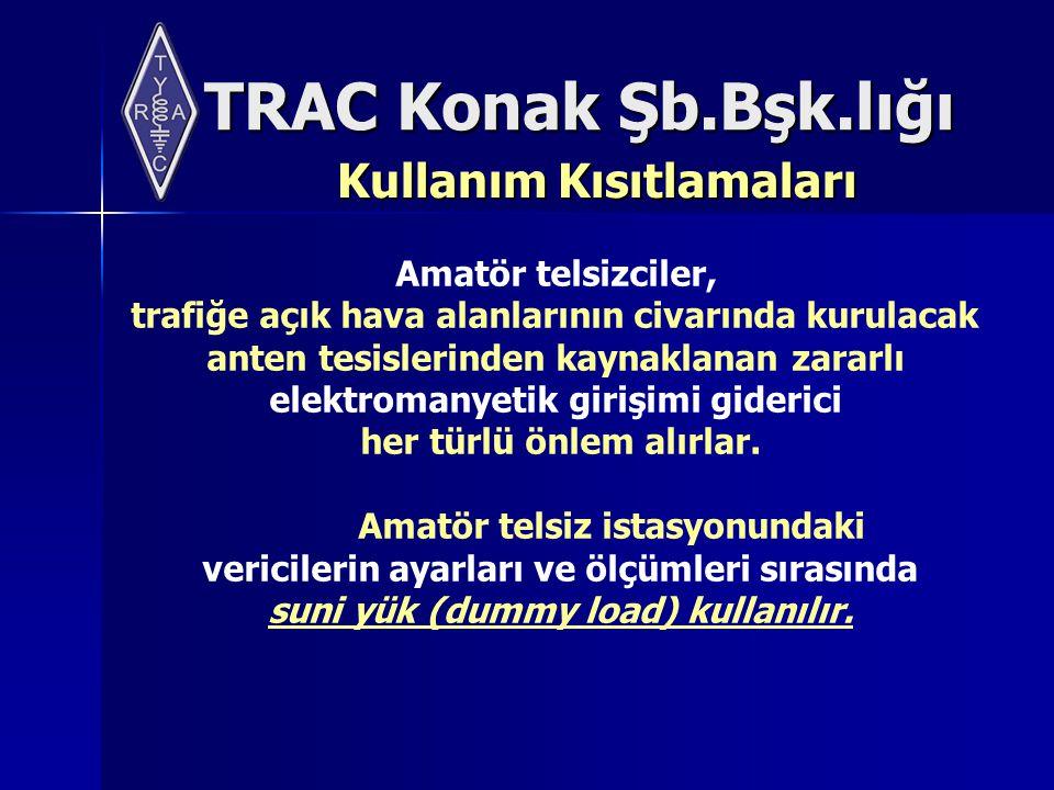 TRAC Konak Şb.Bşk.lığı Kullanım Kısıtlamaları Amatör telsizciler, trafiğe açık hava alanlarının civarında kurulacak anten tesislerinden kaynaklanan zararlı elektromanyetik girişimi giderici her türlü önlem alırlar.