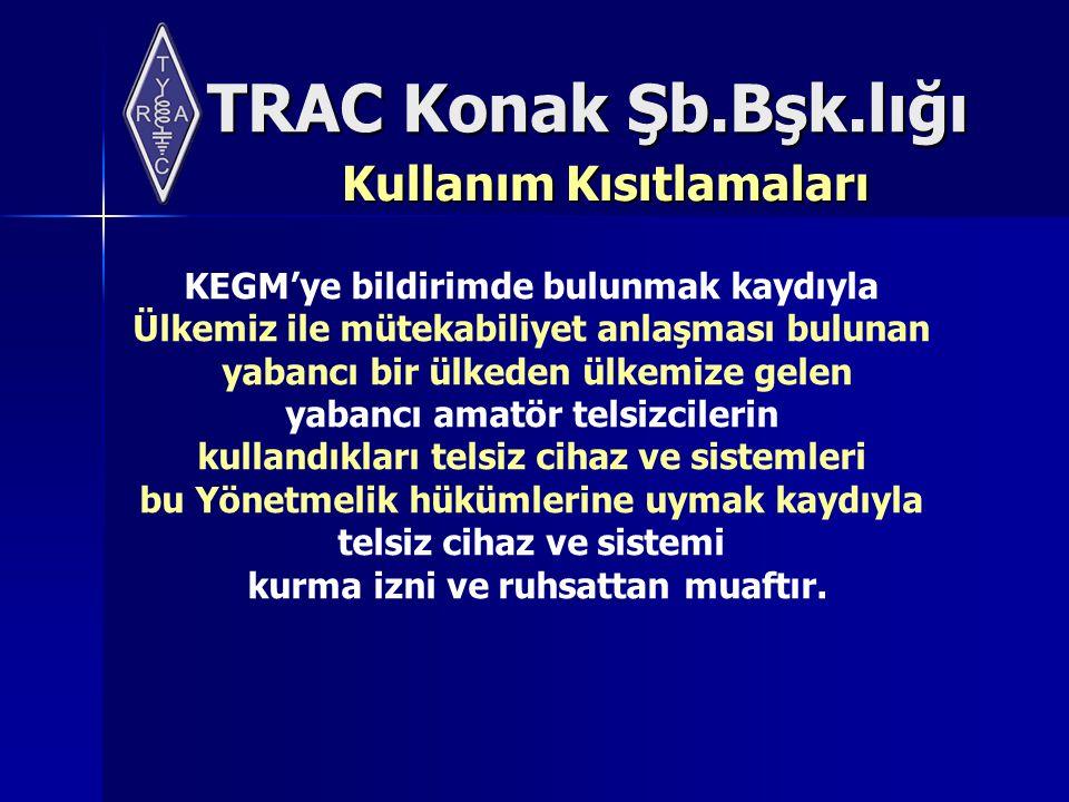 TRAC Konak Şb.Bşk.lığı Kullanım Kısıtlamaları KEGM'ye bildirimde bulunmak kaydıyla Ülkemiz ile mütekabiliyet anlaşması bulunan yabancı bir ülkeden ülkemize gelen yabancı amatör telsizcilerin kullandıkları telsiz cihaz ve sistemleri bu Yönetmelik hükümlerine uymak kaydıyla telsiz cihaz ve sistemi kurma izni ve ruhsattan muaftır.