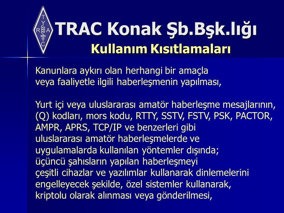 TRAC Konak Şb.Bşk.lığı Kullanım Kısıtlamaları Kanunlara aykırı olan herhangi bir amaçla veya faaliyetle ilgili haberleşmenin yapılması, Yurt içi veya uluslararası amatör haberleşme mesajlarının, (Q) kodları, mors kodu, RTTY, SSTV, FSTV, PSK, PACTOR, AMPR, APRS, TCP/IP ve benzerleri gibi uluslararası amatör haberleşmelerde ve uygulamalarda kullanılan yöntemler dışında; üçüncü şahısların yapılan haberleşmeyi çeşitli cihazlar ve yazılımlar kullanarak dinlemelerini engelleyecek şekilde, özel sistemler kullanarak, kriptolu olarak alınması veya gönderilmesi,