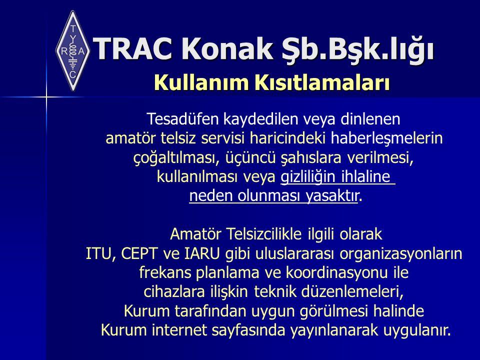 TRAC Konak Şb.Bşk.lığı Kullanım Kısıtlamaları Tesadüfen kaydedilen veya dinlenen amatör telsiz servisi haricindeki haberleşmelerin çoğaltılması, üçüncü şahıslara verilmesi, kullanılması veya gizliliğin ihlaline neden olunması yasaktır.