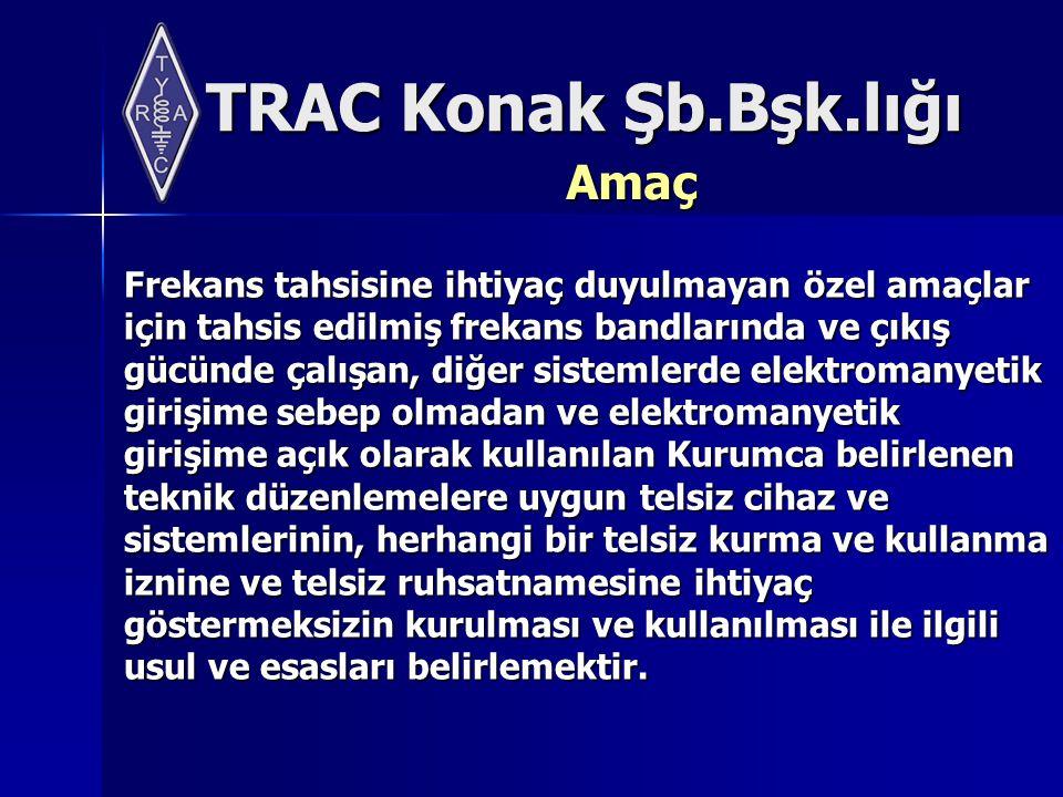 TRAC Konak Şb.Bşk.lığı Amaç Frekans tahsisine ihtiyaç duyulmayan özel amaçlar için tahsis edilmiş frekans bandlarında ve çıkış gücünde çalışan, diğer sistemlerde elektromanyetik girişime sebep olmadan ve elektromanyetik girişime açık olarak kullanılan Kurumca belirlenen teknik düzenlemelere uygun telsiz cihaz ve sistemlerinin, herhangi bir telsiz kurma ve kullanma iznine ve telsiz ruhsatnamesine ihtiyaç göstermeksizin kurulması ve kullanılması ile ilgili usul ve esasları belirlemektir.