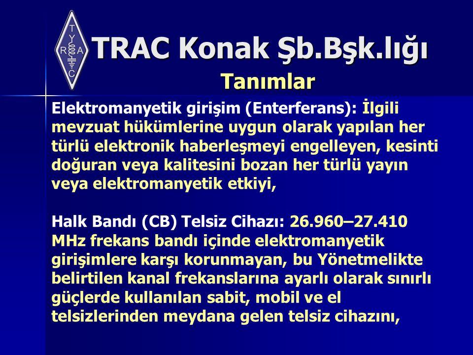 TRAC Konak Şb.Bşk.lığı Tanımlar Elektromanyetik girişim (Enterferans): İlgili mevzuat hükümlerine uygun olarak yapılan her türlü elektronik haberleşmeyi engelleyen, kesinti doğuran veya kalitesini bozan her türlü yayın veya elektromanyetik etkiyi, Halk Bandı (CB) Telsiz Cihazı: 26.960–27.410 MHz frekans bandı içinde elektromanyetik girişimlere karşı korunmayan, bu Yönetmelikte belirtilen kanal frekanslarına ayarlı olarak sınırlı güçlerde kullanılan sabit, mobil ve el telsizlerinden meydana gelen telsiz cihazını,