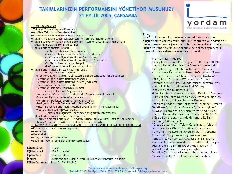 iŞ ORTAMINDA KiŞiLERARASI iLiŞKiLER (iŞ–iLiŞKi GERÇEKLiĞi) 2 6-27 Eylül 2005, Pzt.-Salı Yordam İnsan Kaynakları & Yönetim Danışmanlığı Tel: 0216 363 80 87pbx Faks: 0216 358 78 62 e-mail: fyildiz@yordamhrc.com Eğitim Süresi : 2 Gün Eğitim Ücreti : 450 Euro + KDV Eğitim Yeri : İstanbul Hilton İndirim : Aynı firmadan 3 kişi ve üzeri kayıtlarda %10 indirim uygulanır.