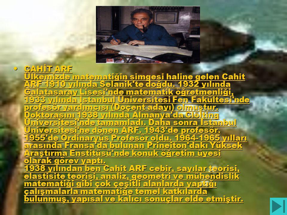 • CAHİT ARF Ülkemizde matematiğin simgesi haline gelen Cahit ARF 1910 yılında Selanik'te doğdu. 1932 yılında Galatasaray Lisesi'nde matematik öğretmen