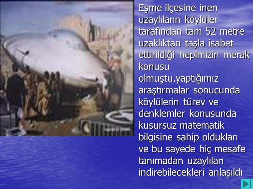 • Eşme ilçesine inen uzaylıların köylüler tarafından tam 52 metre uzaklıktan taşla isabet ettirildiği hepimizin merak konusu olmuştu.yaptığımız araştı
