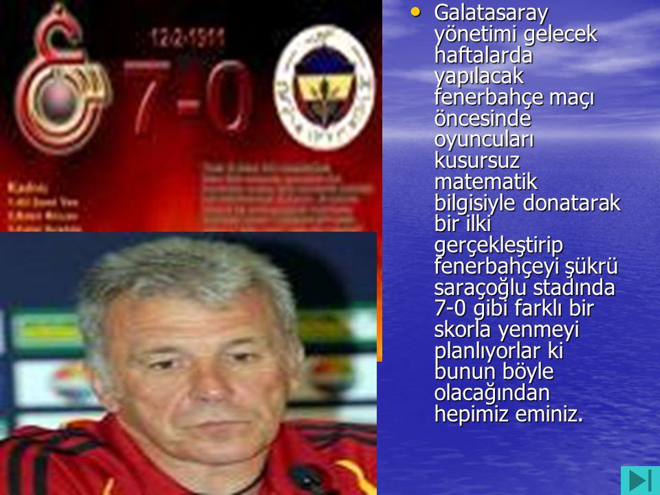 • Galatasaray yönetimi gelecek haftalarda yapılacak fenerbahçe maçı öncesinde oyuncuları kusursuz matematik bilgisiyle donatarak bir ilki gerçekleştir