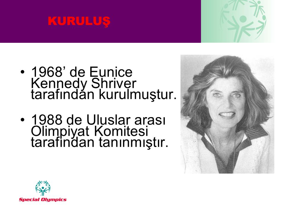 KURULUŞ •1968' de Eunice Kennedy Shriver tarafından kurulmuştur. •1988 de Uluslar arası Olimpiyat Komitesi tarafından tanınmıştır.
