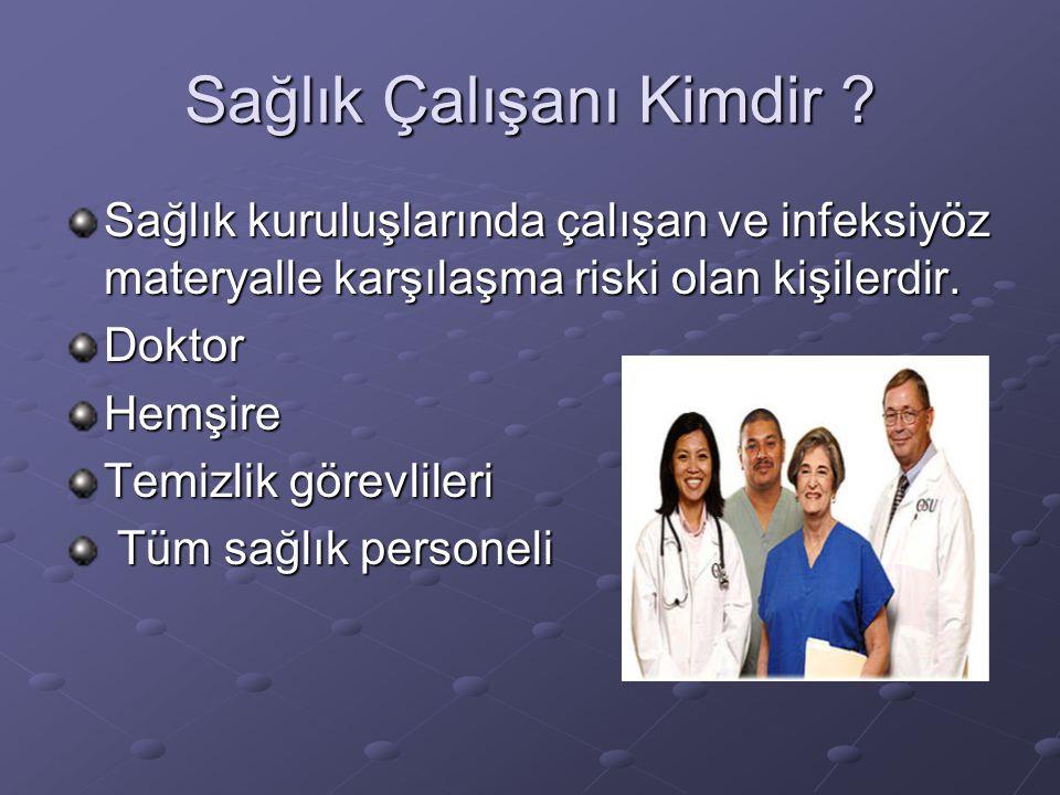 Sağlık Çalışanı Kimdir ? Sağlık kuruluşlarında çalışan ve infeksiyöz materyalle karşılaşma riski olan kişilerdir. DoktorHemşire Temizlik görevlileri T