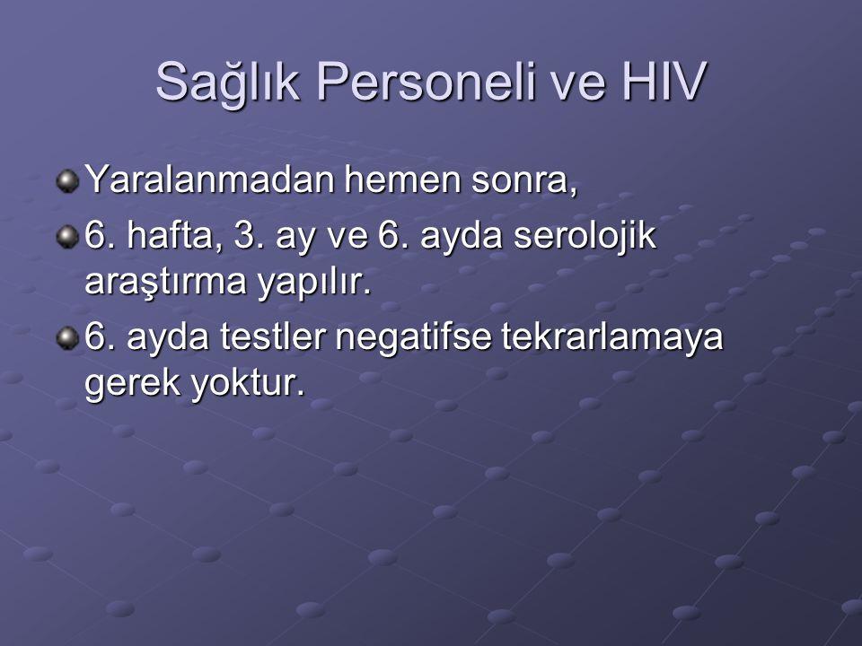 Sağlık Personeli ve HIV Yaralanmadan hemen sonra, 6. hafta, 3. ay ve 6. ayda serolojik araştırma yapılır. 6. ayda testler negatifse tekrarlamaya gerek
