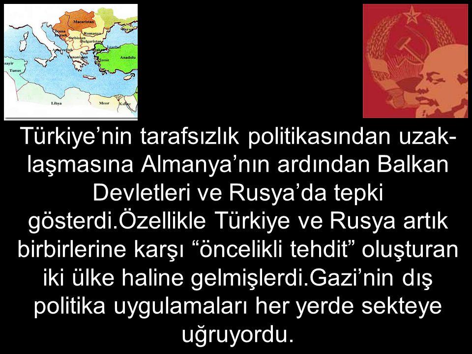 Türkiye'nin tarafsızlık politikasından uzak- laşmasına Almanya'nın ardından Balkan Devletleri ve Rusya'da tepki gösterdi.Özellikle Türkiye ve Rusya artık birbirlerine karşı öncelikli tehdit oluşturan iki ülke haline gelmişlerdi.Gazi'nin dış politika uygulamaları her yerde sekteye uğruyordu.