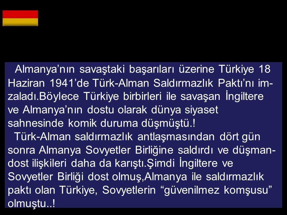 Almanya'nın savaştaki başarıları üzerine Türkiye 18 Haziran 1941'de Türk-Alman Saldırmazlık Paktı'nı im- zaladı.Böylece Türkiye birbirleri ile savaşan İngiltere ve Almanya'nın dostu olarak dünya siyaset sahnesinde komik duruma düşmüştü..