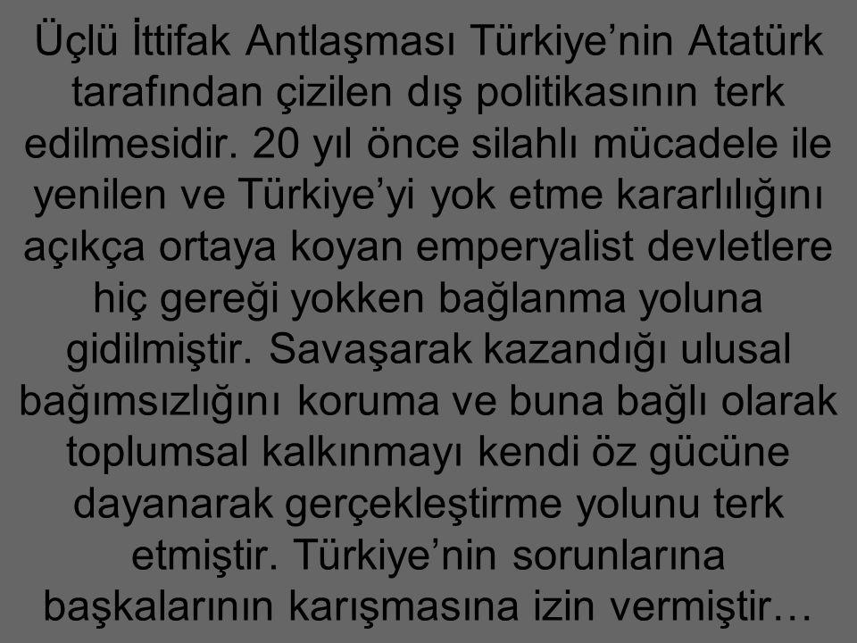 Üçlü İttifak Antlaşması Türkiye'nin Atatürk tarafından çizilen dış politikasının terk edilmesidir.