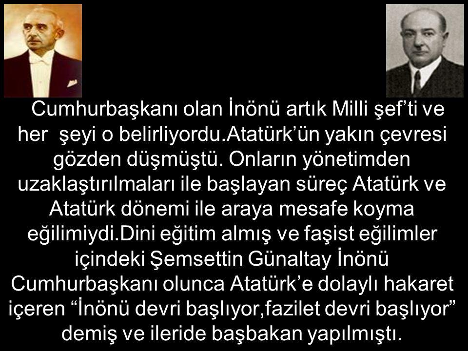 Cumhurbaşkanı olan İnönü artık Milli şef'ti ve her şeyi o belirliyordu.Atatürk'ün yakın çevresi gözden düşmüştü.