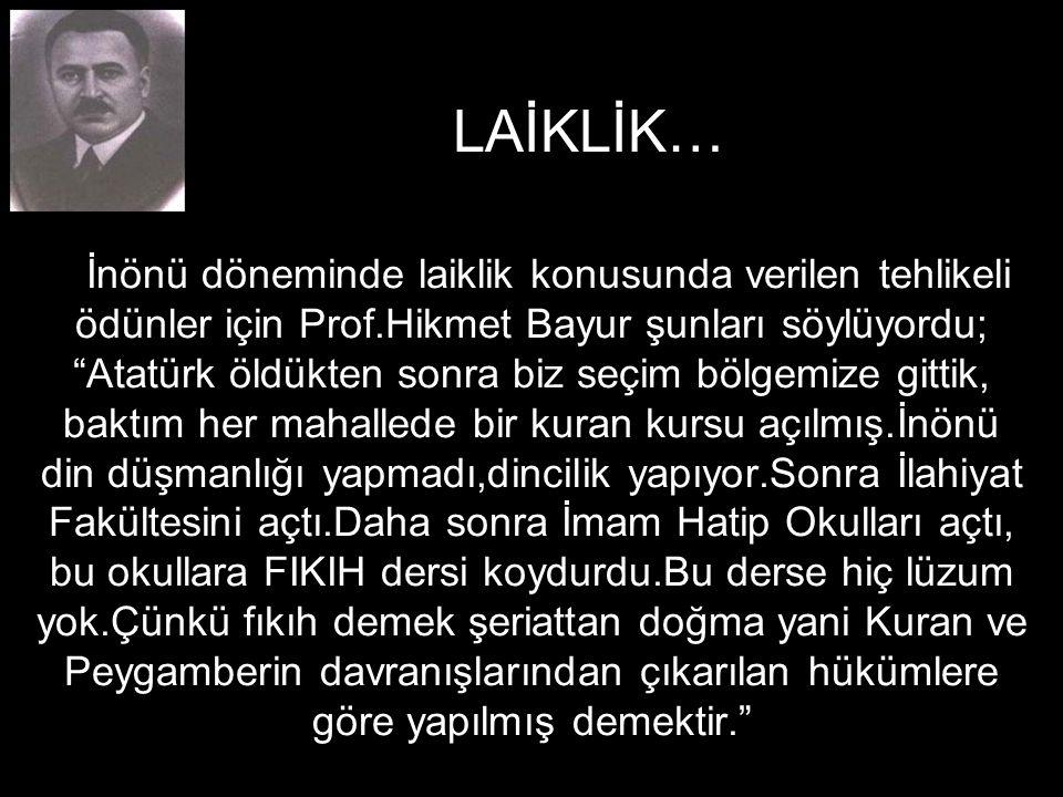 İnönü döneminde laiklik konusunda verilen tehlikeli ödünler için Prof.Hikmet Bayur şunları söylüyordu; Atatürk öldükten sonra biz seçim bölgemize gittik, baktım her mahallede bir kuran kursu açılmış.İnönü din düşmanlığı yapmadı,dincilik yapıyor.Sonra İlahiyat Fakültesini açtı.Daha sonra İmam Hatip Okulları açtı, bu okullara FIKIH dersi koydurdu.Bu derse hiç lüzum yok.Çünkü fıkıh demek şeriattan doğma yani Kuran ve Peygamberin davranışlarından çıkarılan hükümlere göre yapılmış demektir. LAİKLİK…