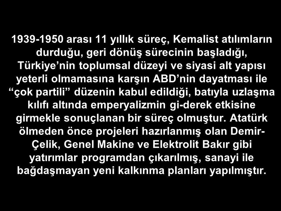 1939-1950 arası 11 yıllık süreç, Kemalist atılımların durduğu, geri dönüş sürecinin başladığı, Türkiye'nin toplumsal düzeyi ve siyasi alt yapısı yeterli olmamasına karşın ABD'nin dayatması ile çok partili düzenin kabul edildiği, batıyla uzlaşma kılıfı altında emperyalizmin gi-derek etkisine girmekle sonuçlanan bir süreç olmuştur.