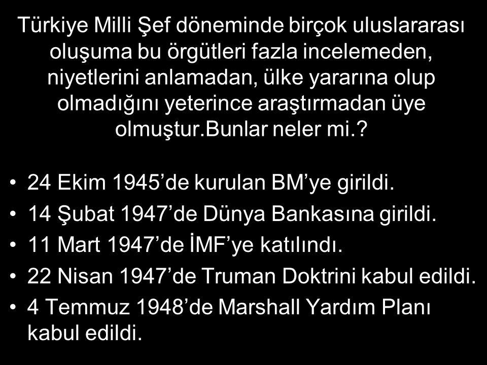 Türkiye Milli Şef döneminde birçok uluslararası oluşuma bu örgütleri fazla incelemeden, niyetlerini anlamadan, ülke yararına olup olmadığını yeterince araştırmadan üye olmuştur.Bunlar neler mi..