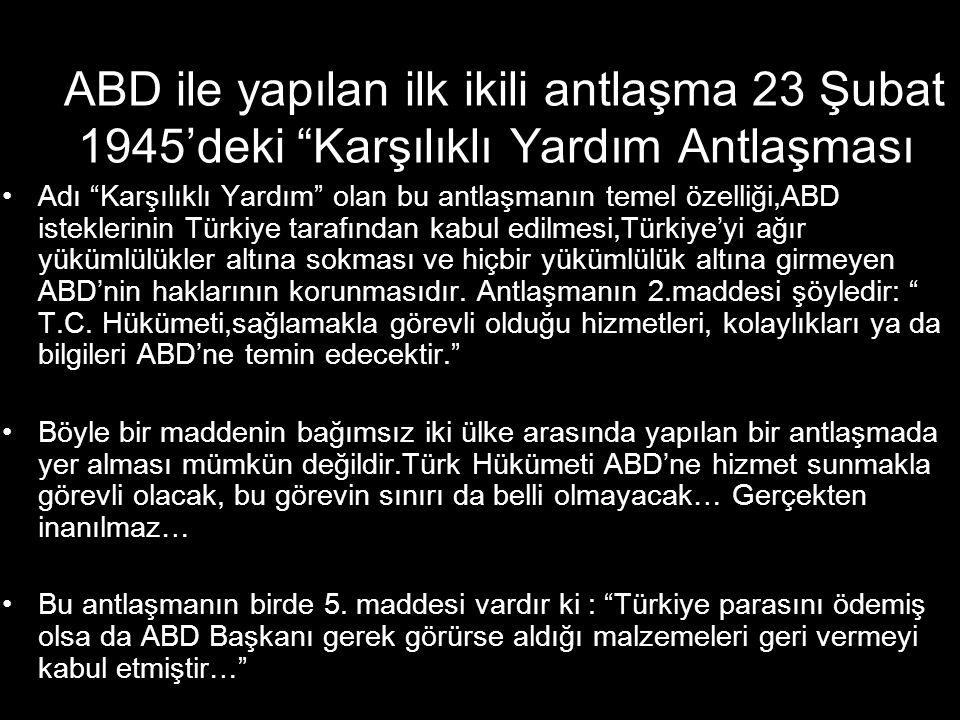 ABD ile yapılan ilk ikili antlaşma 23 Şubat 1945'deki Karşılıklı Yardım Antlaşması •Adı Karşılıklı Yardım olan bu antlaşmanın temel özelliği,ABD isteklerinin Türkiye tarafından kabul edilmesi,Türkiye'yi ağır yükümlülükler altına sokması ve hiçbir yükümlülük altına girmeyen ABD'nin haklarının korunmasıdır.