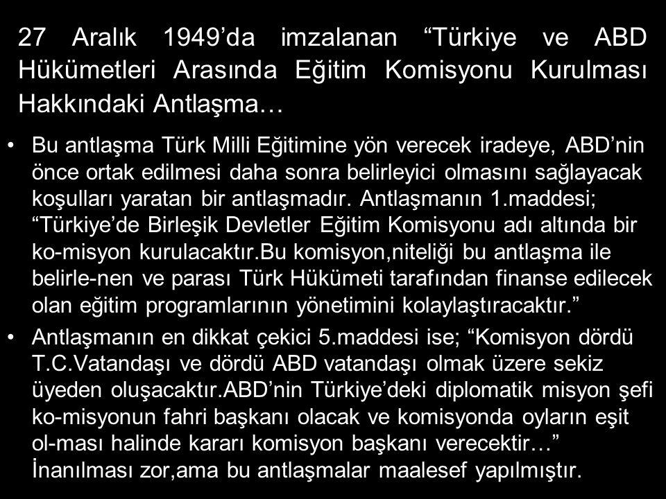 27 Aralık 1949'da imzalanan Türkiye ve ABD Hükümetleri Arasında Eğitim Komisyonu Kurulması Hakkındaki Antlaşma… •Bu antlaşma Türk Milli Eğitimine yön verecek iradeye, ABD'nin önce ortak edilmesi daha sonra belirleyici olmasını sağlayacak koşulları yaratan bir antlaşmadır.