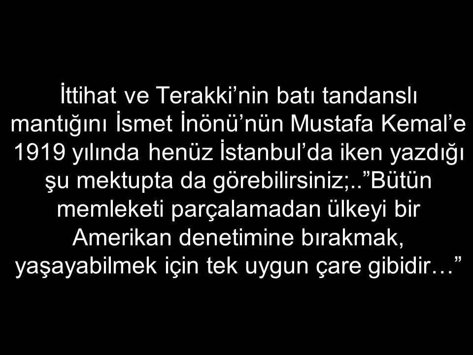 İttihat ve Terakki'nin batı tandanslı mantığını İsmet İnönü'nün Mustafa Kemal'e 1919 yılında henüz İstanbul'da iken yazdığı şu mektupta da görebilirsiniz;.. Bütün memleketi parçalamadan ülkeyi bir Amerikan denetimine bırakmak, yaşayabilmek için tek uygun çare gibidir…