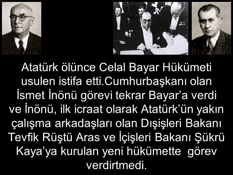 Atatürk ölünce Celal Bayar Hükümeti usulen istifa etti.Cumhurbaşkanı olan İsmet İnönü görevi tekrar Bayar'a verdi ve İnönü, ilk icraat olarak Atatürk'ün yakın çalışma arkadaşları olan Dışişleri Bakanı Tevfik Rüştü Aras ve İçişleri Bakanı Şükrü Kaya'ya kurulan yeni hükümette görev verdirtmedi.