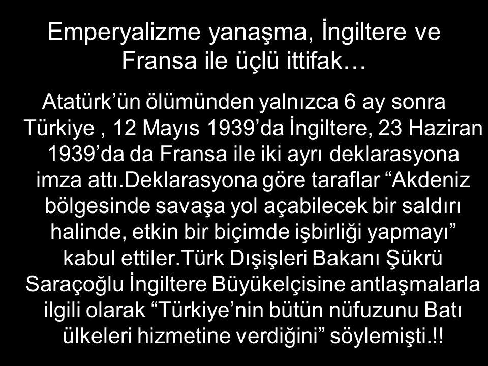 Emperyalizme yanaşma, İngiltere ve Fransa ile üçlü ittifak… Atatürk'ün ölümünden yalnızca 6 ay sonra Türkiye, 12 Mayıs 1939'da İngiltere, 23 Haziran 1939'da da Fransa ile iki ayrı deklarasyona imza attı.Deklarasyona göre taraflar Akdeniz bölgesinde savaşa yol açabilecek bir saldırı halinde, etkin bir biçimde işbirliği yapmayı kabul ettiler.Türk Dışişleri Bakanı Şükrü Saraçoğlu İngiltere Büyükelçisine antlaşmalarla ilgili olarak Türkiye'nin bütün nüfuzunu Batı ülkeleri hizmetine verdiğini söylemişti.!!