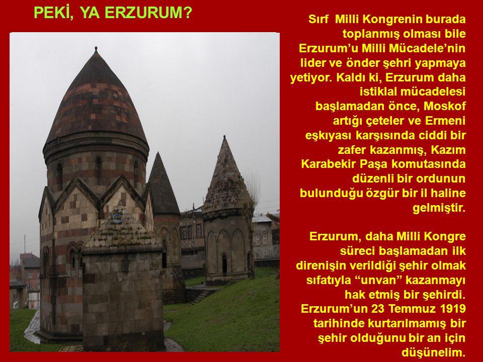 Sırf Milli Kongrenin burada toplanmış olması bile Erzurum'u Milli Mücadele'nin lider ve önder şehri yapmaya yetiyor.