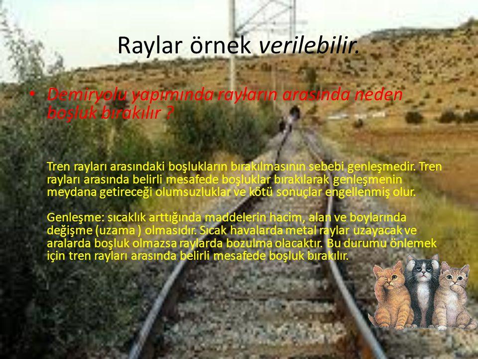 Raylar örnek verilebilir. • Demiryolu yapımında rayların arasında neden boşluk bırakılır ? Tren rayları arasındaki boşlukların bırakılmasının sebebi g
