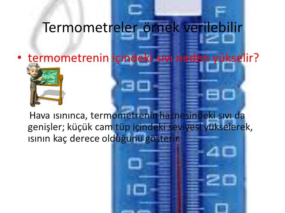 Termometreler örnek verilebilir • termometrenin içindeki sıvı neden yükselir? Hava ısınınca, termometrenin haznesindeki sıvı da genişler; küçük cam tü
