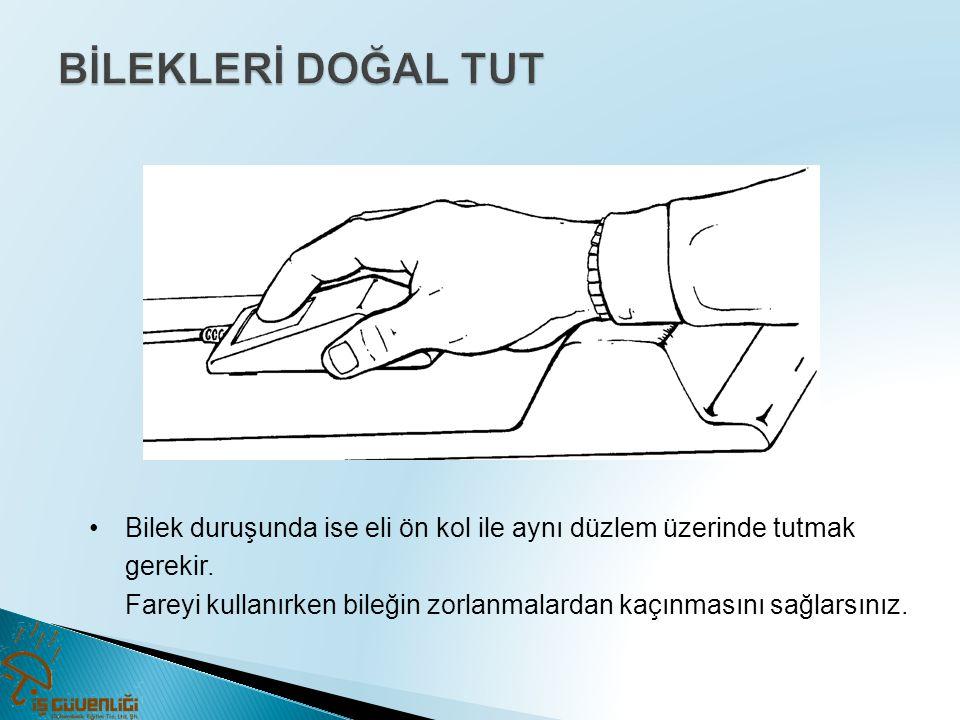 •Bilek duruşunda ise eli ön kol ile aynı düzlem üzerinde tutmak gerekir. Fareyi kullanırken bileğin zorlanmalardan kaçınmasını sağlarsınız.