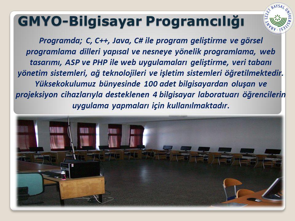 GMYO-Bilgisayar Programcılığı Programda; C, C++, Java, C# ile program geliştirme ve görsel programlama dilleri yapısal ve nesneye yönelik programlama, web tasarımı, ASP ve PHP ile web uygulamaları geliştirme, veri tabanı yönetim sistemleri, ağ teknolojileri ve işletim sistemleri öğretilmektedir.