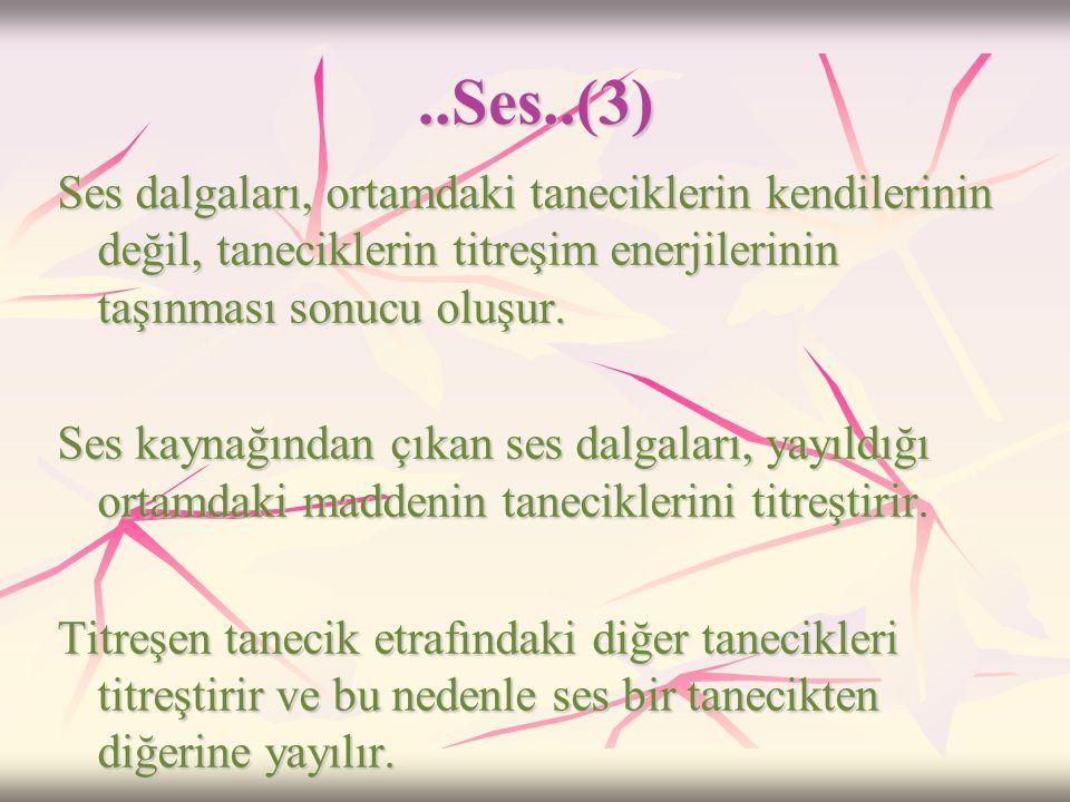 ..Ses..(2)  Boşlukta, maddesel ortam yani tanecikler olmadığı için ses kaynağının titreşim sonucu yaydığı titreşim enerjisi taşınamaz ve ses boşlukta