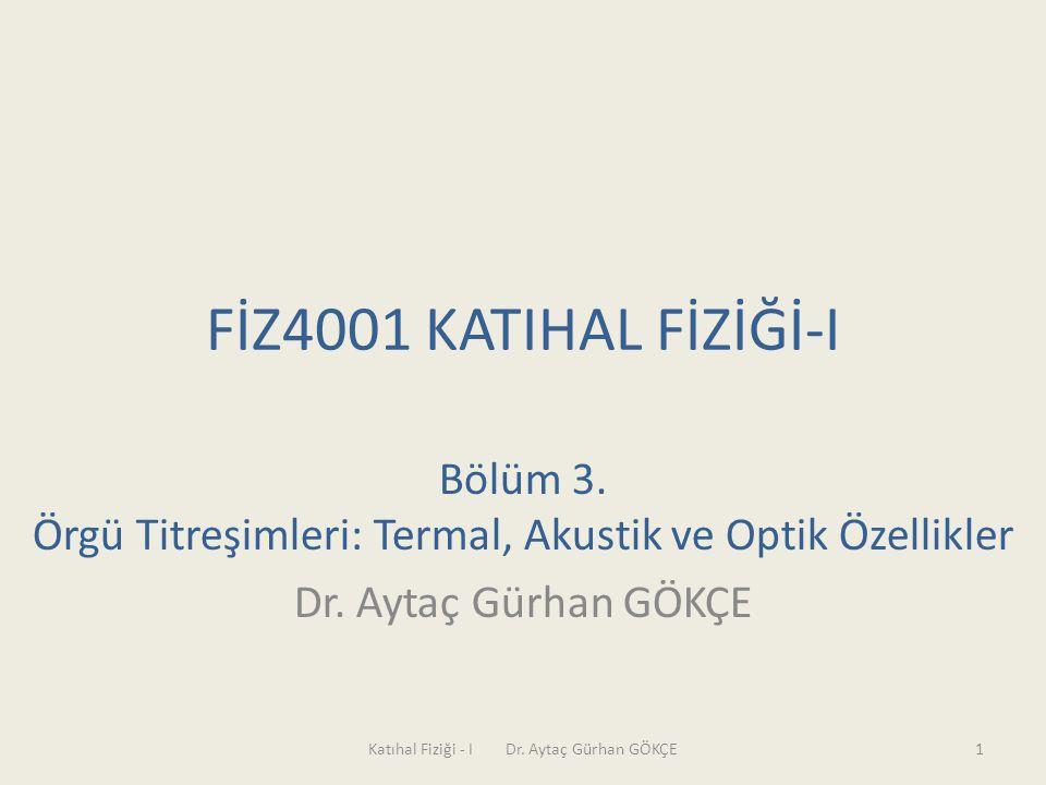 FİZ4001 KATIHAL FİZİĞİ-I Bölüm 3. Örgü Titreşimleri: Termal, Akustik ve Optik Özellikler Dr. Aytaç Gürhan GÖKÇE Katıhal Fiziği - I Dr. Aytaç Gürhan GÖ