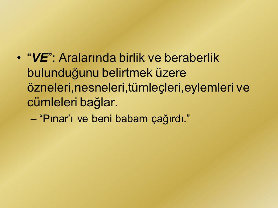"""•""""VE"""": Aralarında birlik ve beraberlik bulunduğunu belirtmek üzere özneleri,nesneleri,tümleçleri,eylemleri ve cümleleri bağlar. –""""Pınar'ı ve beni baba"""