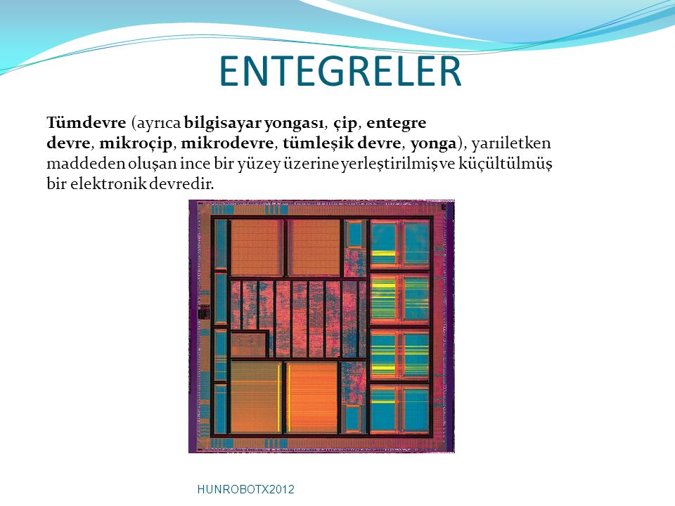 ENTEGRELER Tümdevre (ayrıca bilgisayar yongası, çip, entegre devre, mikroçip, mikrodevre, tümleşik devre, yonga), yarıiletken maddeden oluşan ince bir yüzey üzerine yerleştirilmiş ve küçültülmüş bir elektronik devredir.
