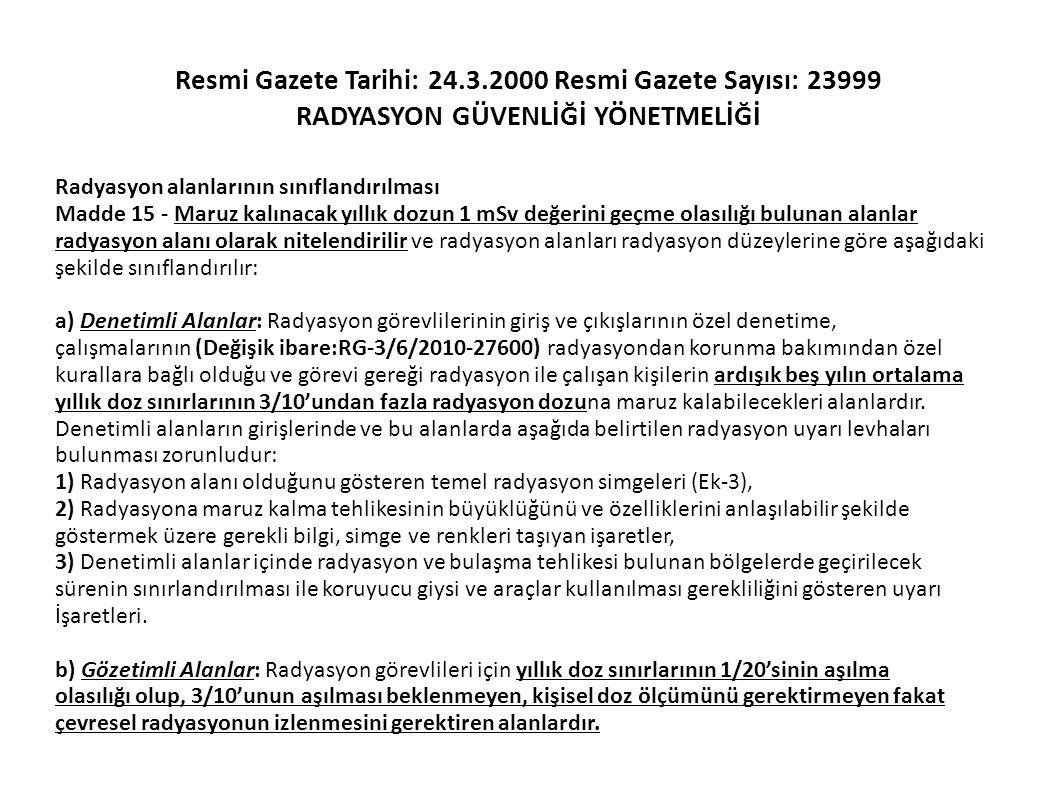 Resmi Gazete Tarihi: 24.3.2000 Resmi Gazete Sayısı: 23999 RADYASYON GÜVENLİĞİ YÖNETMELİĞİ Radyasyon alanlarının sınıflandırılması Madde 15 - Maruz kal