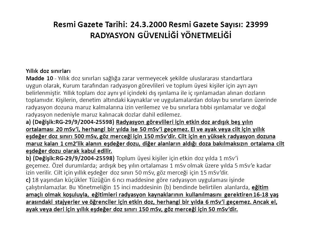 Resmi Gazete Tarihi: 24.3.2000 Resmi Gazete Sayısı: 23999 RADYASYON GÜVENLİĞİ YÖNETMELİĞİ Yıllık doz sınırları Madde 10 - Yıllık doz sınırları sağlığa