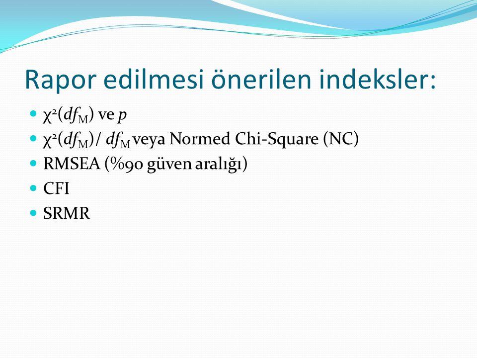 Rapor edilmesi önerilen indeksler:  χ 2 (df M ) ve p  χ 2 (df M )/ df M veya Normed Chi-Square (NC)  RMSEA (%90 güven aralığı)  CFI  SRMR