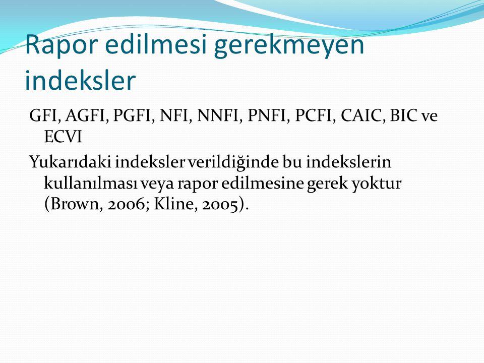 Rapor edilmesi gerekmeyen indeksler GFI, AGFI, PGFI, NFI, NNFI, PNFI, PCFI, CAIC, BIC ve ECVI Yukarıdaki indeksler verildiğinde bu indekslerin kullanı