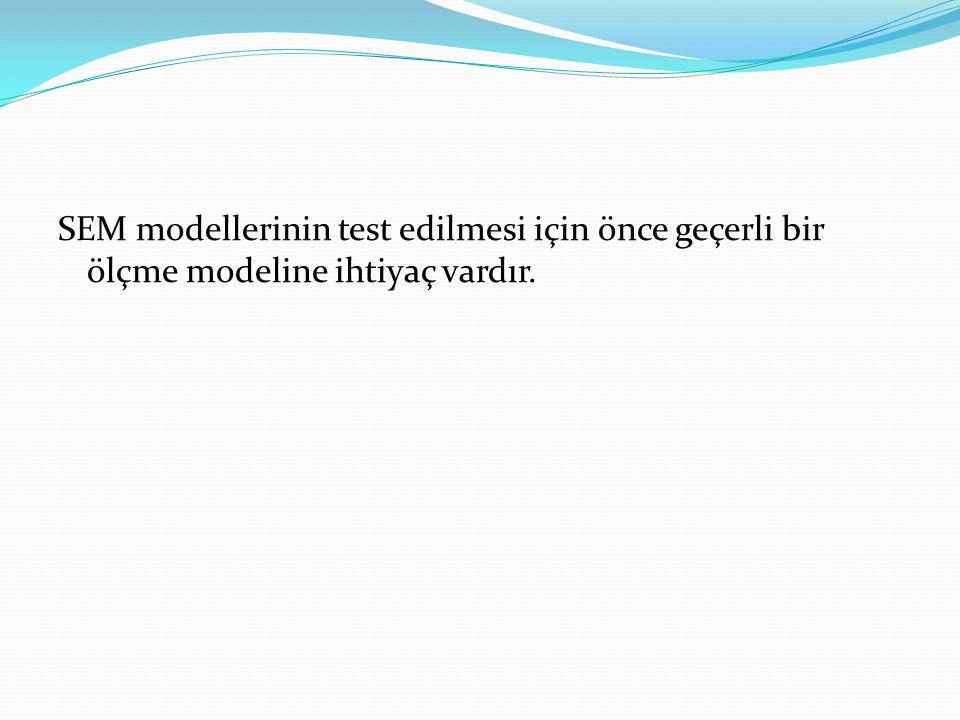 SEM modellerinin test edilmesi için önce geçerli bir ölçme modeline ihtiyaç vardır.