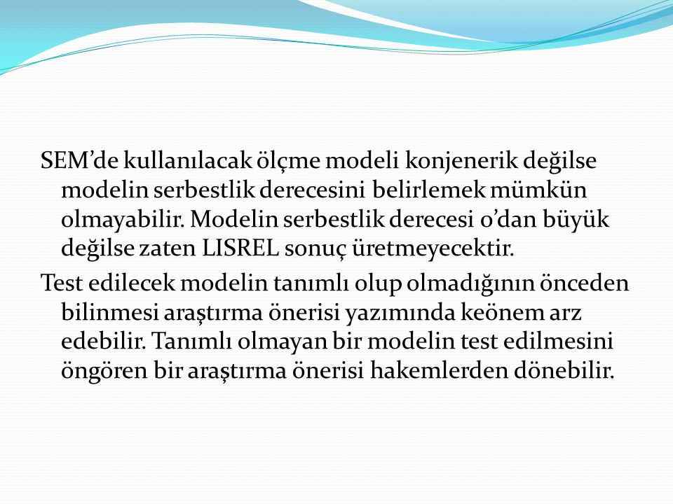 SEM'de kullanılacak ölçme modeli konjenerik değilse modelin serbestlik derecesini belirlemek mümkün olmayabilir. Modelin serbestlik derecesi 0'dan büy