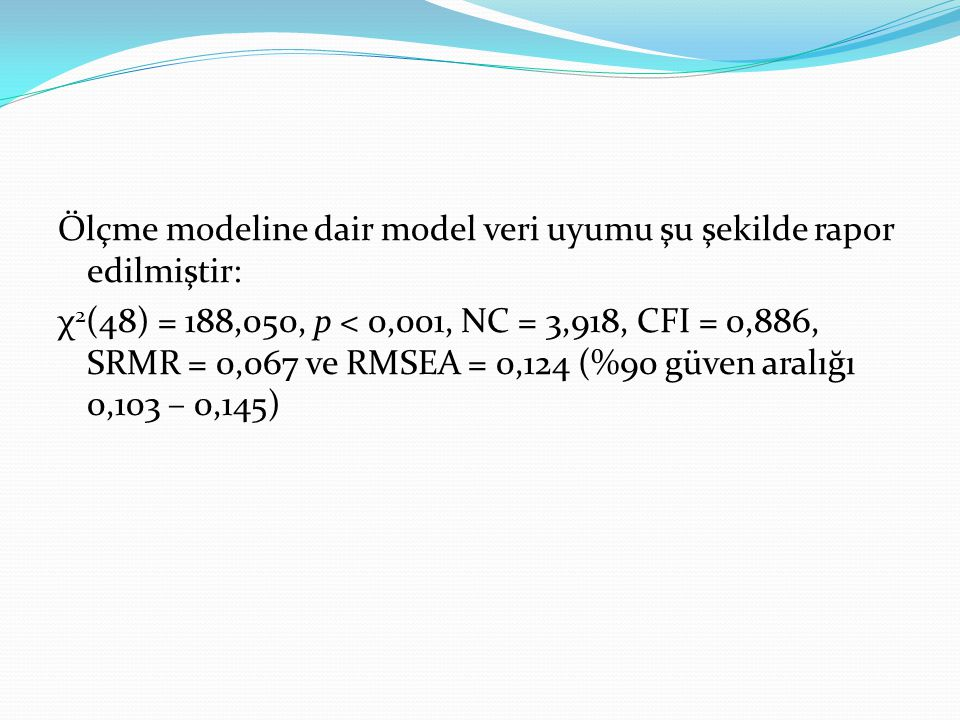 Ölçme modeline dair model veri uyumu şu şekilde rapor edilmiştir: χ 2 (48) = 188,050, p < 0,001, NC = 3,918, CFI = 0,886, SRMR = 0,067 ve RMSEA = 0,12