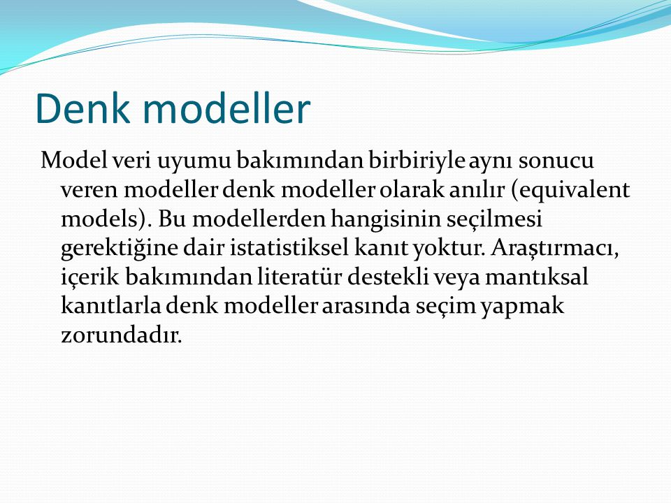 Denk modeller Model veri uyumu bakımından birbiriyle aynı sonucu veren modeller denk modeller olarak anılır (equivalent models). Bu modellerden hangis